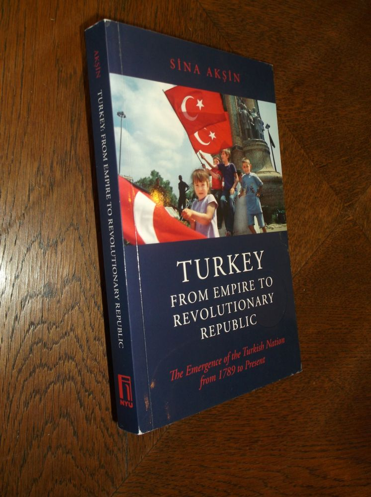 Turkey, from Empire to Revolutionary Republic: The Emergence of the Turkish Nation from 1789 to the Present. Sina Aksin.