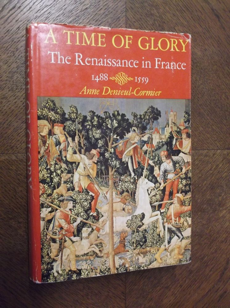 A Time of Glory: The Renaissance in France 1488-1559. Anne Denieul-Cormier.