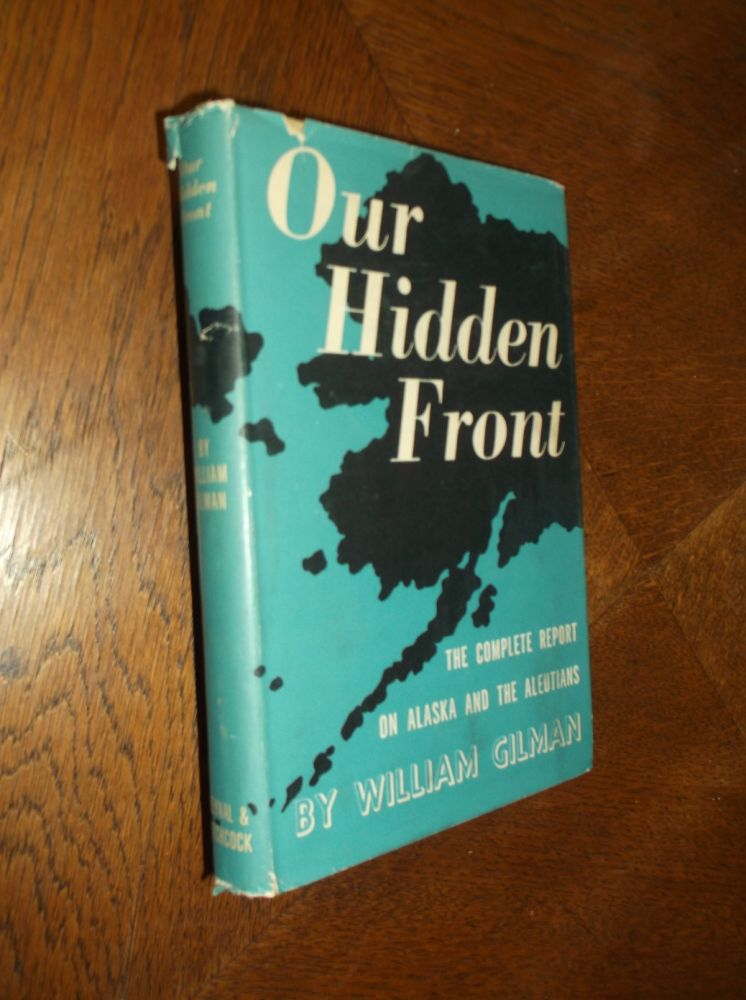 Our Hidden Front: The Complete Report on Alaska and the Aleutians. William Gilman.