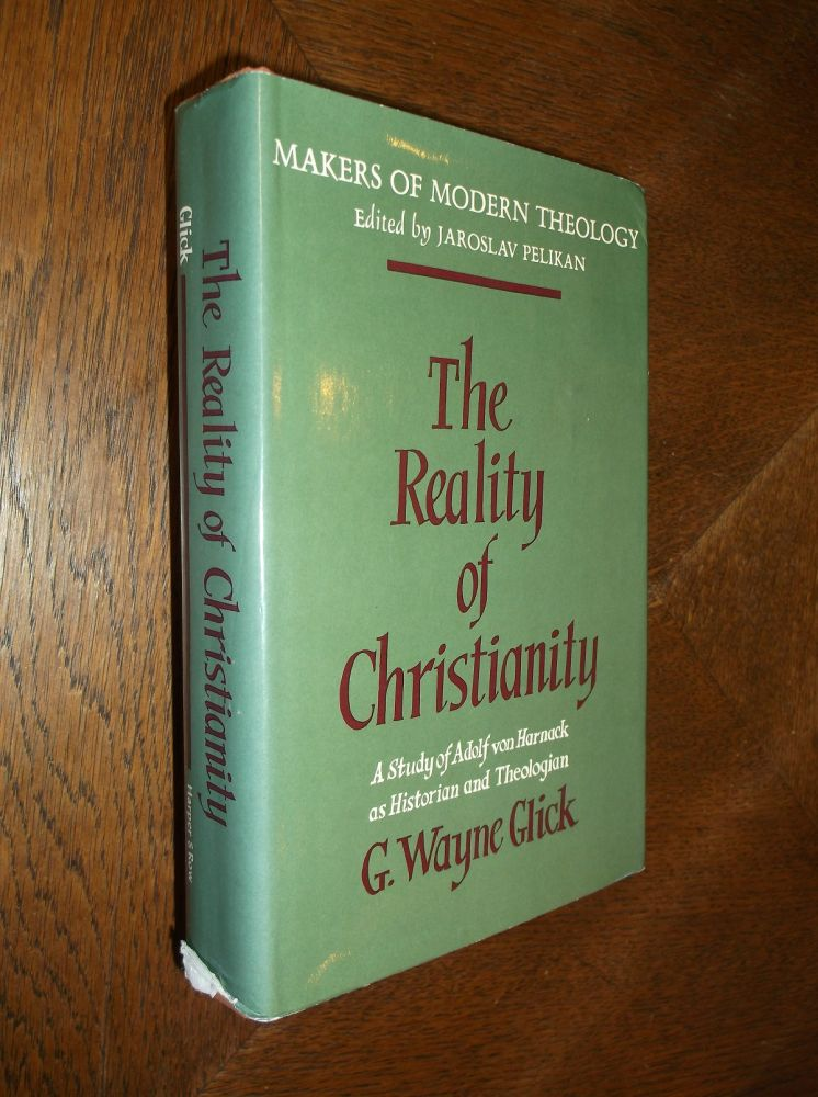 The Reality of Christianity: A Study of Adolf von Harnack as Historian and Theologian. G. Wayne Glick.