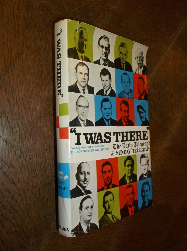"""""""I Was There"""""""" Twenty Exciting Stories by the Top sports Writers of the Daily Telegraph and Sunday Telegraph. Daily Telegraph, Sunday Telegraph."""