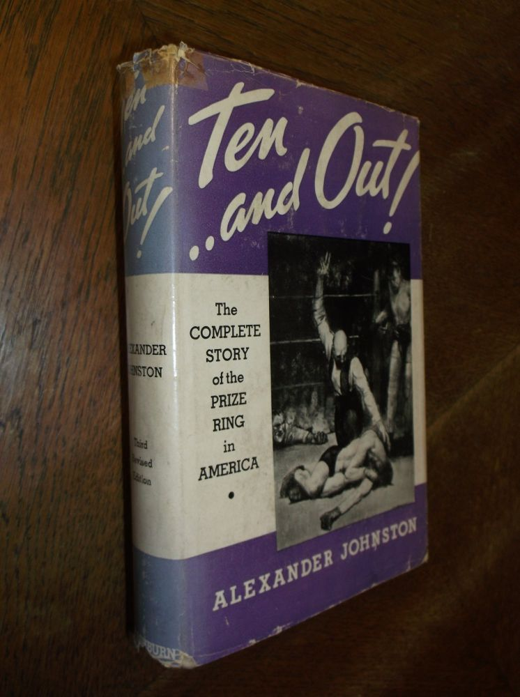 Ten-and Out!: The Complete Story of the Prize Ring in America. Alexander Johnston.