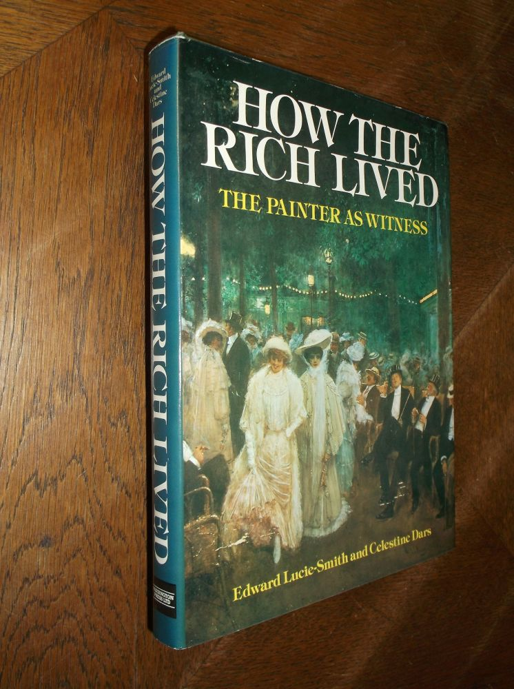 How the Rich Lived: The Painter as Witness 1870-1914. Edward Lucie-Smith, Celestine Dars.