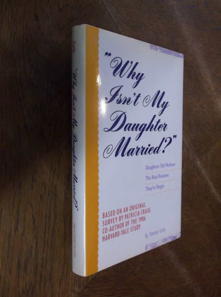 Why Isn't My Daughter Married?: Daughters Tell Mothers the Real Reason They're Single. Patricia Curtis.