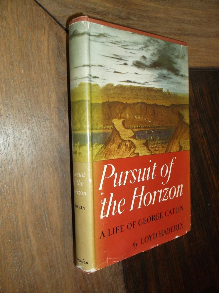 Pursuit of the Horizon: A Life of George Catlin. Loyd Haberly.