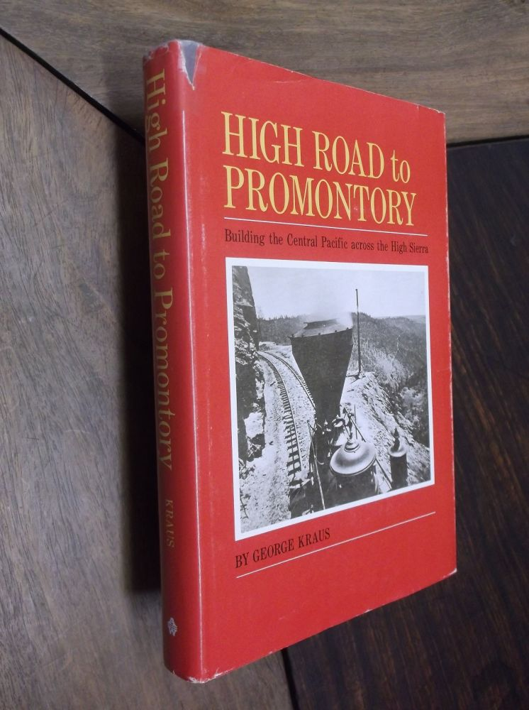 High Road to Promontory: Building the Central Pacific (Now the Southern Pacific) Across the High Sierra. George Kraus.