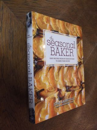 The Seasonal Baker: Easy Recipes from My Home Kitchen to Make Year-Round. John Barricelli