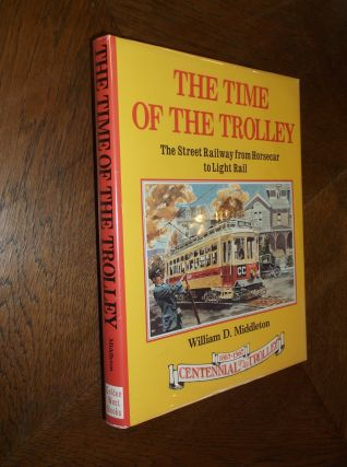 The Time of the Trolley: The Street Railway from Horsecar to Light Rail. William D. Middleton