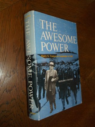 The Awesome Power: Harry S. Truman as Commander in Chief. Richard F. Haynes