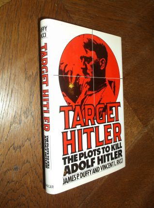 Target Hitler: The Plots to Kill Adolf Hitler. James P. Duffy, Vincent L. Ricci