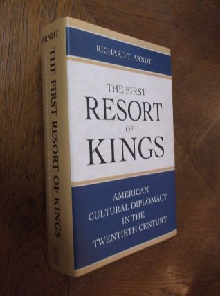 The First Resort of Kings: American Cultural Diplomacy in the Twentieth Century. Richard T. Arndt