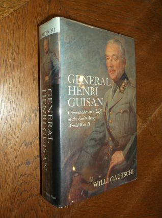General Henri Guisan: Commander-In-Chief of the Swiss Army in World War II. Willi Gautschi