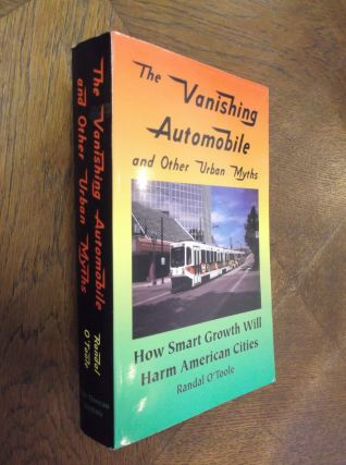 The Vanishing Automobile and Other Urban Myths: How Smart Growth Will Harm American Cities....