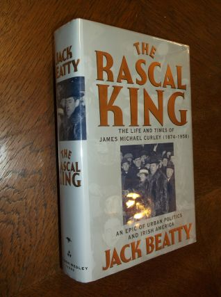 The Rascal King: the Life and Times of James Michael Curley, 1874-1958. Jack Beatty