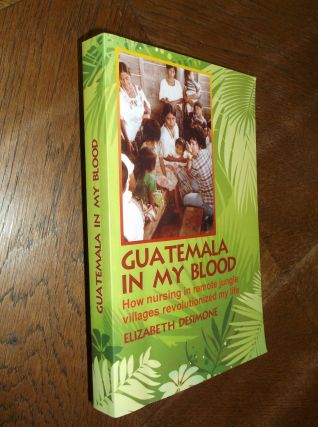 Guatemala in My Blood: How Nursing in Remote Jungle Villages Revolutionized My Life. Elizabeth...