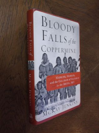 Bloody Falls of the Coppermine: Madness, Murder, and the Collision of Cultures in the Arctic,...