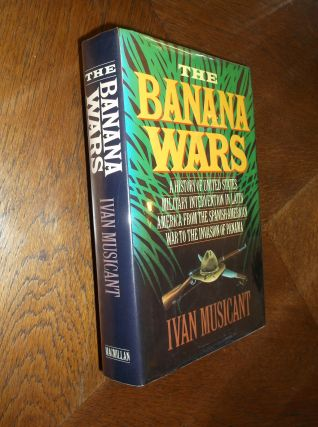 The Banana Wars: A History of the United States Military Intervention in Latin America from the...