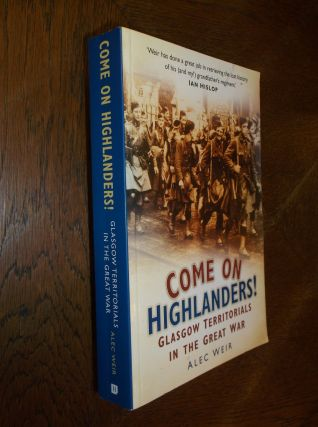 Come on Highlanders! Glasgow Territorials in the Great War. Alec Weir
