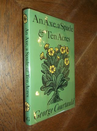 An Axe, a Spade and Ten Acres: The Story of a Garden and Nature Preserve. George Courtauld