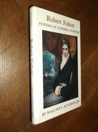 Robert Fulton: Pioneer of Undersea Warfare. Wallace S. Hutcheon