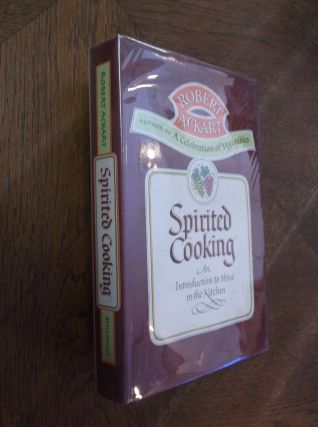 Spirited Cooking: An Introduction to Wine in the Kitchen. Robert Ackart
