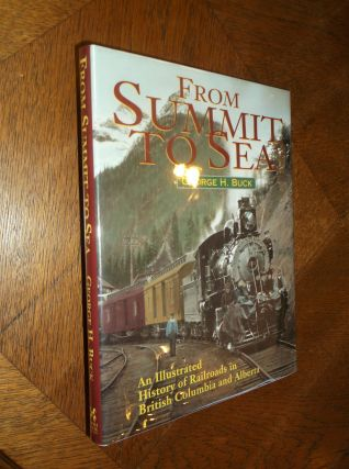 From Summit to Sea: An Illustrated History of Railroads in British Columbia and Alberta. George Buck