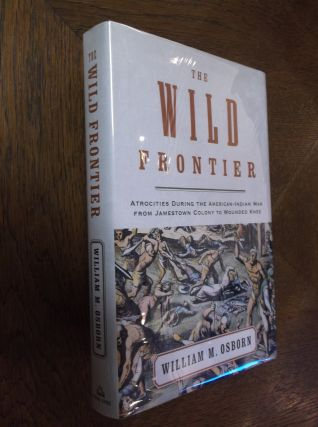 The Wild Frontier: Atrocities During the American-Indian War from Jamestown Colony to Wounded...