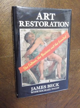 Art Restoration: The Culture, the Business and the Scandal. James Beck