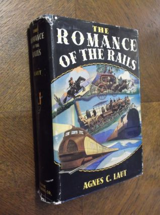 The Romance of the Rails: The Story of the American Railroads. Agnes C. Laut