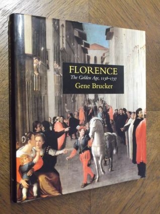 Florence: The Golden Age, 1138-1737. Gene A. Brucker