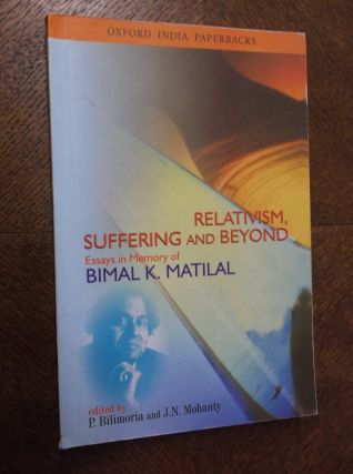 Relativism, Suffering and Beyond: Essays in Memory of Bimal K. Matilal. P. Bilimoria, J. N. Mohanty