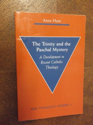 The Trinity and the Paschal Mystery: A Development in Recnet Catholic Theology (New Theology Studies, 5). Anne Hunt.