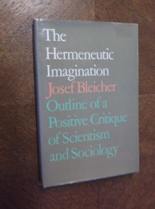 Hermeneutic Imagination: Outline of a Positive Critique of Scientism and Sociology. Josef Bleicher