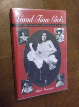 Good Time girls of the Alaska-Yukon Gold Rush. Lael Morgan