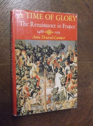 A Time of Glory: The Renaissance in France 1488-1559. Anne Denieul-Cormier
