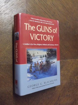 The Guns of Victory: A Soldier's Eye View, Belgium, Holland, and Germany, 1944-45. George Blackburn