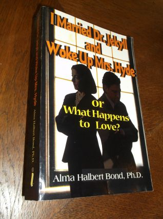 I Married Dr. Jekyll and Woke Up Mrs. Hyde: or What Happens to Love? Alma Bond