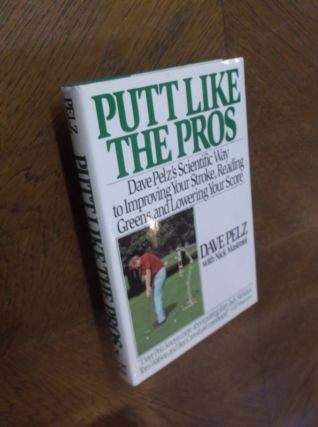Putt Like the Pros: Dave Pelz's Scientific Way to Improving Your Stroke, Reading Greens, and...