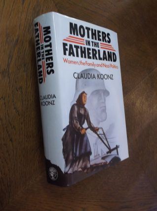 Mothers in the Fatherland: Women, the Family and Nazi Politics. Claudia Koonz