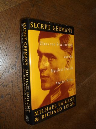Secret Germany: Claus von Stauffenberg and the Mystical Crusade Against Hitler. Michael Baigent,...