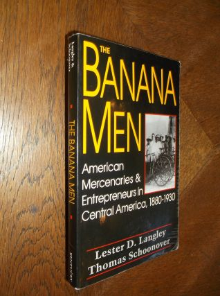 The Banana Men: American Mercenaries and Entrepreneurs in Central America, 1880-1930. Lester D....