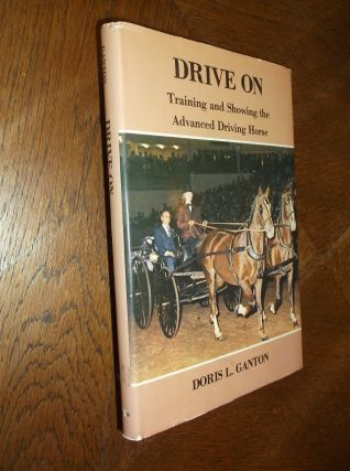Drive On: Training and Showing the Advanced Driving Horse. Doris L. Ganton