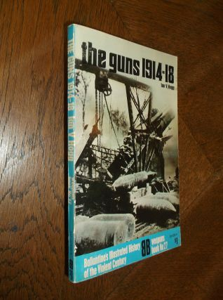 The Guns1914-18 (Ballantine's Illustrated History of the Violent Century. Ian V. Hogg
