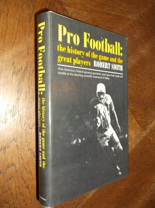 Pro Football: The History of the Game and the Great Players. Robert Smith