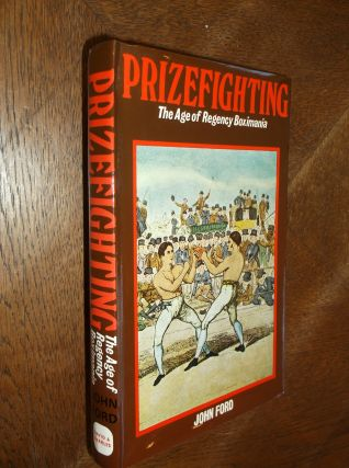 Prizefighting: The Age of Regency Boximania. John Ford