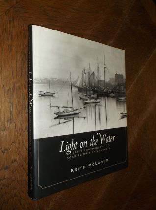 Light on the Water: Early Photography of Coastal British Columbia. Keith McLaren