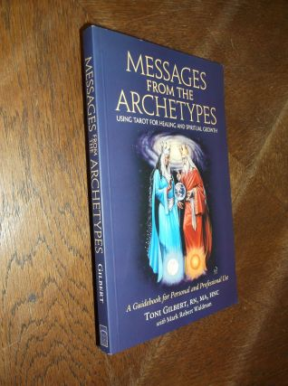 Messages from the Archetypes: Using Tarot for Healing and Spiritual Growth. Toni Gilbert