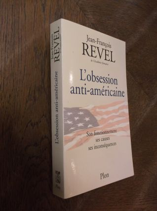 L'obsession anti-americaine: Son fonctionnement ses causes ses inconsequences. Jean-Francois Revel