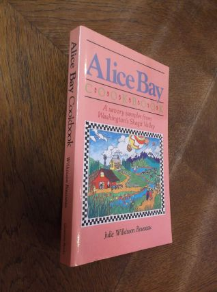 Alice Bay Cookbook: A Savory Sampler from Washington's Skagit Valley. Julie Wilkinson Rousseau