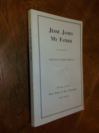 Jesse James My Father: The First and Only True Story of His Adventures Ever Written. Jesse James Jr